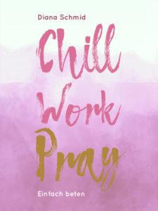 Chill Work Pray, Einfach beten, ISBN 9783460255357, Diana Schmid